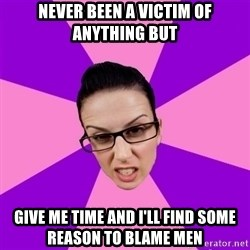 Privilege Denying Feminist - never been a victim of anything but give me time and i'll find some reason to blame men