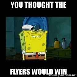didnt you squidward - You thought the flyers would win
