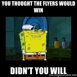 didnt you squidward - You thought the Flyers would win Didn't you Will