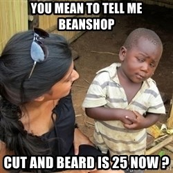 you mean to tell me black kid - YOU MEAN TO TELL ME BEANSHOP CUT AND BEARD IS 25 NOW ?