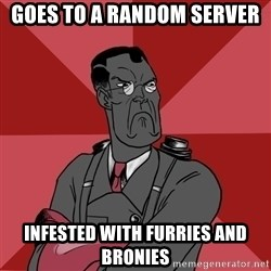 Angry Medic  - Goes to a random server Infested with furries and bronies