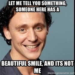 Nice Guy Tom Hiddleston - let me tell you something, someone here has a beautiful smile, and its not me