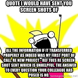 X ALL THE THINGS - quote I would have sent you screen shots of all the information if it transferred properly as indeed was my first port of call, re new project - ref Tues re screen shot sent which is unhelpful. The answer to every question your colleague has posed is no.