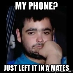 just waiting for a mate - my phone? just left it in a mates