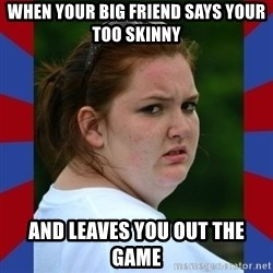 Fat Girlfriend in Denail - When your big friend says your too skinny And leaves you out the game
