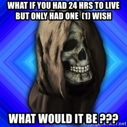 Scytheman - What if you had 24 hrs to live but only had one  (1) wish What would it be ???