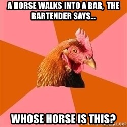 Antijokechicken - A horse walks into a bar,  The bartender says... whose horse is this?
