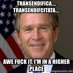 George Bush - Transendifica.... transendifcitata.... awe fuck it, i'm in a higher place