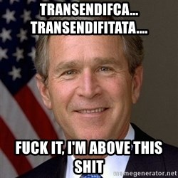 George Bush - Transendifca...                Transendifitata.... fuck it, I'm above this shit