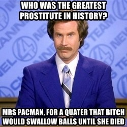 Will ferrell science - Who was the greatest prostitute in history?  Mrs pacman, for a quater that bitch would swallow balls until she died
