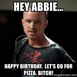 Jesse Pinkman says Bitch - Hey Abbie... Happy Birthday.  Let's go for pizza. Bitch!
