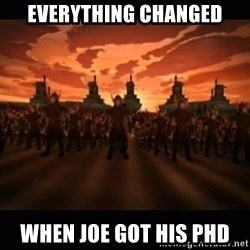 until the fire nation attacked. - Everything changed when Joe got his PhD