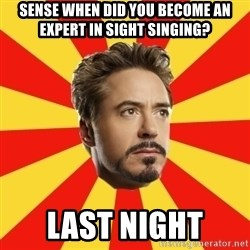 Leave it to Iron Man - Sense when did you become an expert in sight singing? Last night