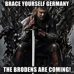 Eddard Stark - Brace yourself Germany The Brodens are coming!