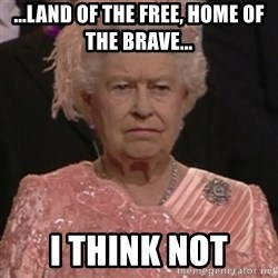 the queen olympics - ...Land of the Free, Home of the Brave... I think NOT