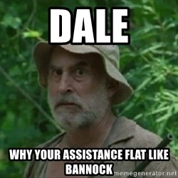 The Dale Face - Dale Why your assistance flat like bannock
