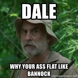 The Dale Face - Dale Why your ass flat like bannock