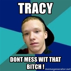 Tracy - Tracy dont mess wit that bitch !