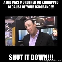 John Taffer - a kid was murdered or kidnapped because of your ignorance!! SHUT IT DOWN!!!