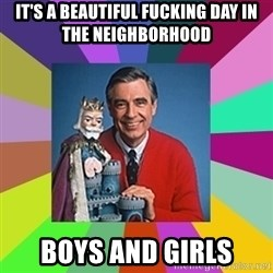 mr rogers  - It's a beautiful fucking day in the neighborhood boys and girls