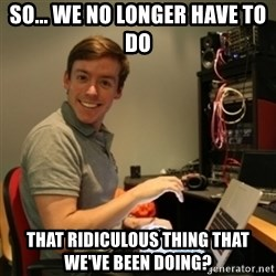 Ridiculously Photogenic Journalist - so... we no longer have to do that ridiculous thing that we've been doing?