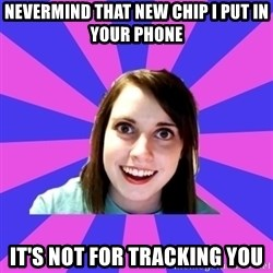 over attached girlfriend - nevermind that new chip i put in your phone it's not for tracking you