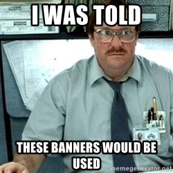 Milton Office Space - i was told  these banners would be used