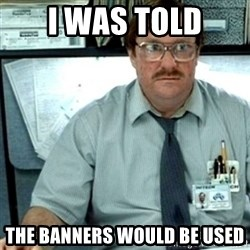 Milton Office Space - i was told the banners would be used