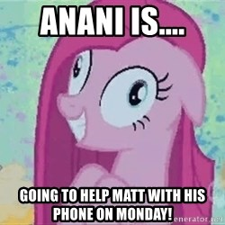 Crazy Pinkie Pie - Anani is.... Going to help Matt with his phone on Monday!