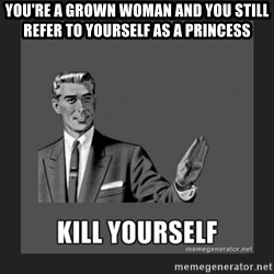 kill yourself guy - You're a grown woman and you still refer to yourself as a princess
