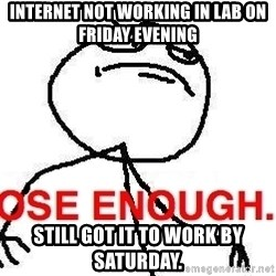 Close enough guy - internet not working in lab on Friday evening Still got it to work by Saturday.