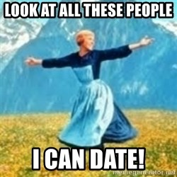 look at all these things - Look at all these people  I can date!