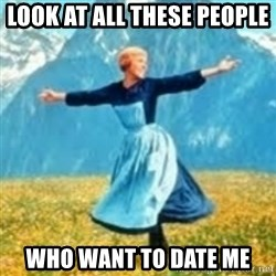 look at all these things - Look at all these people  Who want to date me