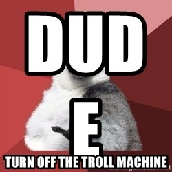 Chill Out Lemur - DUDE                        TURN OFF THE TROLL MACHINE