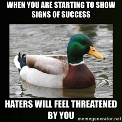 good advice duck - WHEN YOU ARE STARTING TO SHOW SIGNS OF SUCCESS HATERS WILL FEEL THREATENED BY YOU