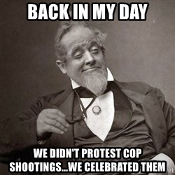 1889 [10] guy - back in my day we didn't protest cop shootings...we celebrated them