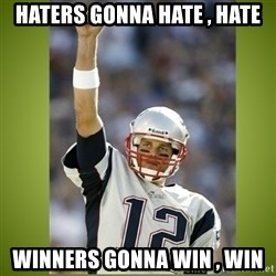 tom brady - Haters gonna hate , hate Winners gonna win , win