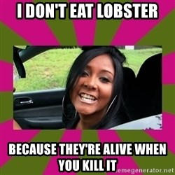Snooki - i don't eat lobster because they're alive when you kill it