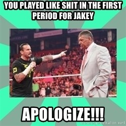 CM Punk Apologize! - You played like shit in the first period for Jakey APOLOGIZE!!!