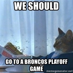 Sophisticated Cat Meme - We should  Go to a Broncos playoff game