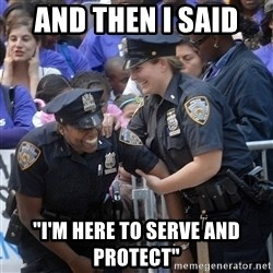 """Cops Laughing - And then I said  """"I'm here to serve and protect"""""""