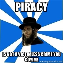 Evil Greedy Jew - piracy is not a victimless crime you goyim!