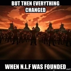 until the fire nation attacked. - But then everything changed When N.L.F was founded