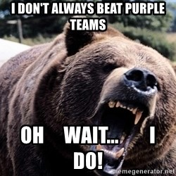 Bear week - I don't always beat purple teams Oh     wait...        I     do!