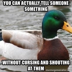 Actual Advice Mallard 1 - You can actually tell someone something  without cursing and shouting at them