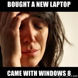 crying girl sad - bought a new laptop came with windows 8