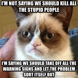 Grumpy Cat  - I'm not saying we should kill all the stupid people I'm saying we should take off all the warning signs and let the problem sort itself out