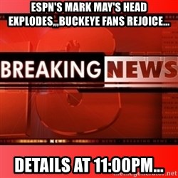 This breaking news meme - ESPN's Mark May's head explodes,,,Buckeye Fans Rejoice... Details at 11:00pm...