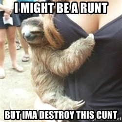 Perverted Sloth - I might be a runt But ima destroy this cunt