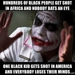 joker mind loss - Hundreds of black people get shot in africa and nobody bats an eye One black kid gets shot in America and everybody loses their minds